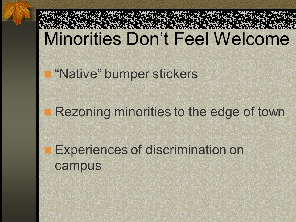 "Minorities Don't Feel Welcome ""Native"" bumper stickers Rezoning minorities to the edge of town Experiences of discrimination on campus"
