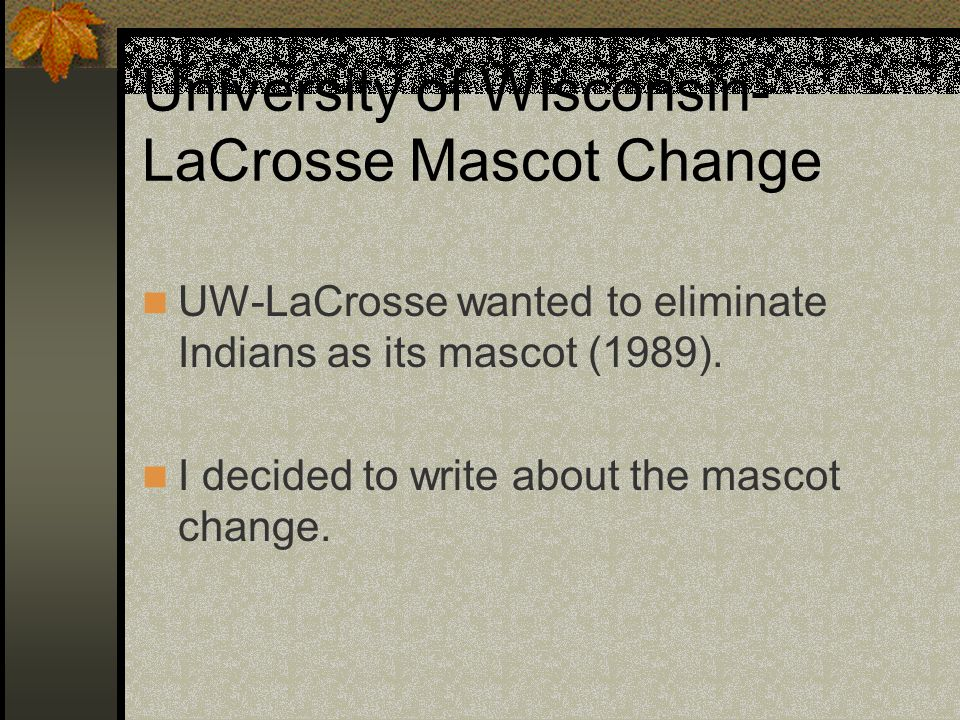 University of Wisconsin- LaCrosse Mascot Change UW-LaCrosse wanted to eliminate Indians as its mascot (1989).