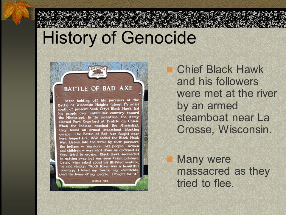 History of Genocide Chief Black Hawk and his followers were met at the river by an armed steamboat near La Crosse, Wisconsin. Many were massacred as t