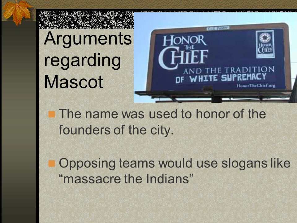 "Arguments regarding Mascot The name was used to honor of the founders of the city. Opposing teams would use slogans like ""massacre the Indians"""