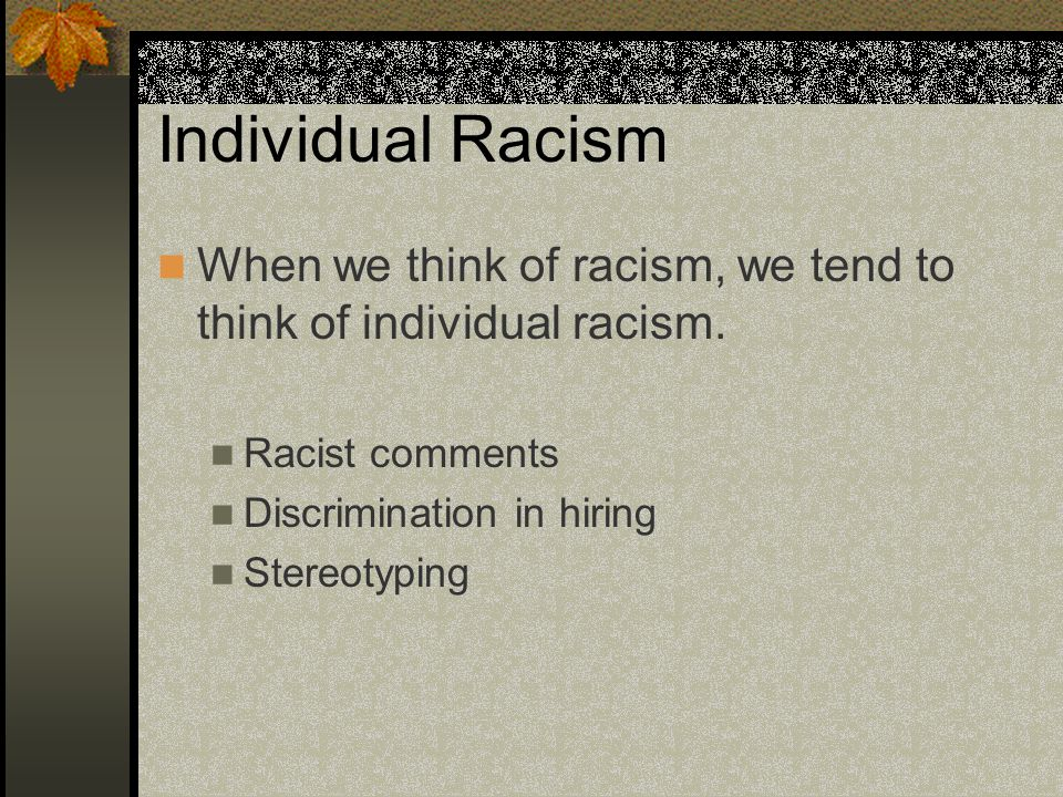 Individual Racism When we think of racism, we tend to think of individual racism. Racist comments Discrimination in hiring Stereotyping