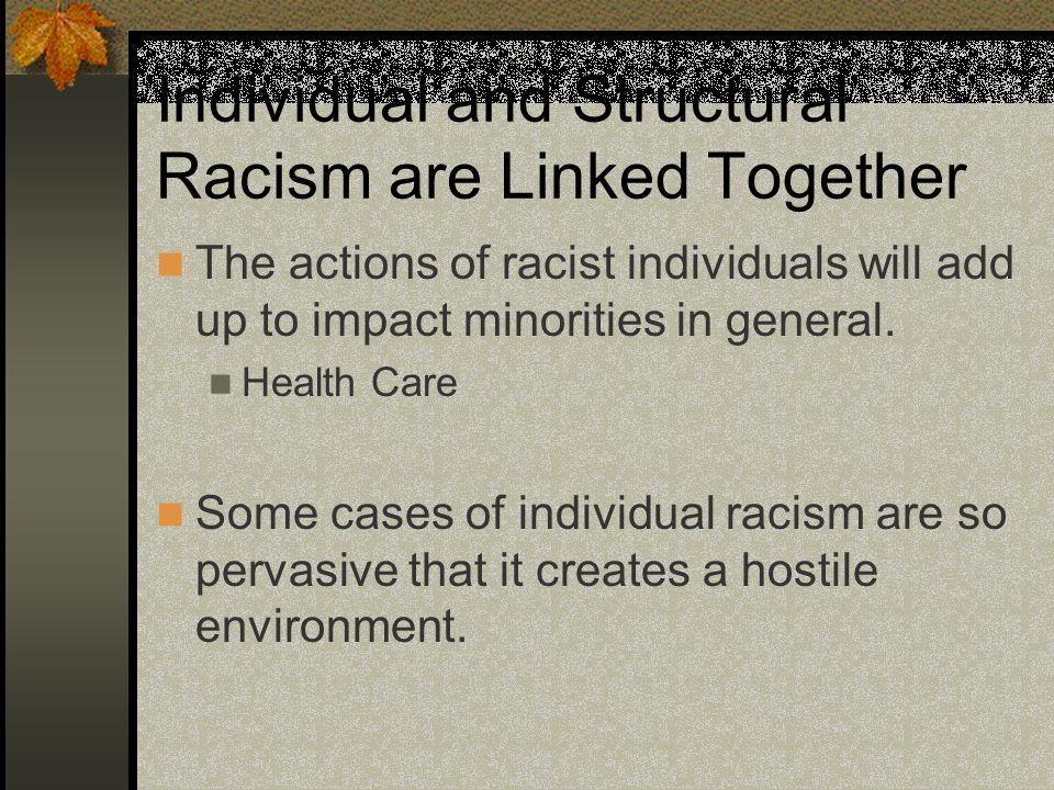 Individual and Structural Racism are Linked Together The actions of racist individuals will add up to impact minorities in general.