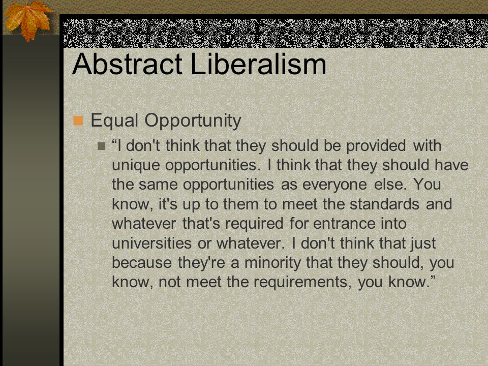 Abstract Liberalism Equal Opportunity I don t think that they should be provided with unique opportunities.