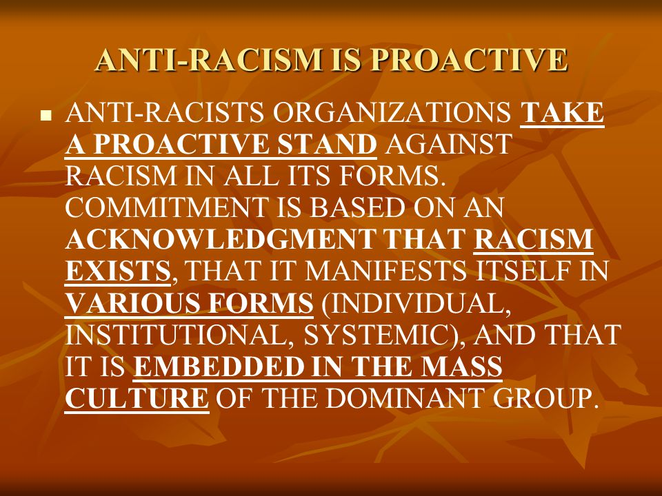 ANTI-RACISM IS PROACTIVE ANTI-RACISTS ORGANIZATIONS TAKE A PROACTIVE STAND AGAINST RACISM IN ALL ITS FORMS.