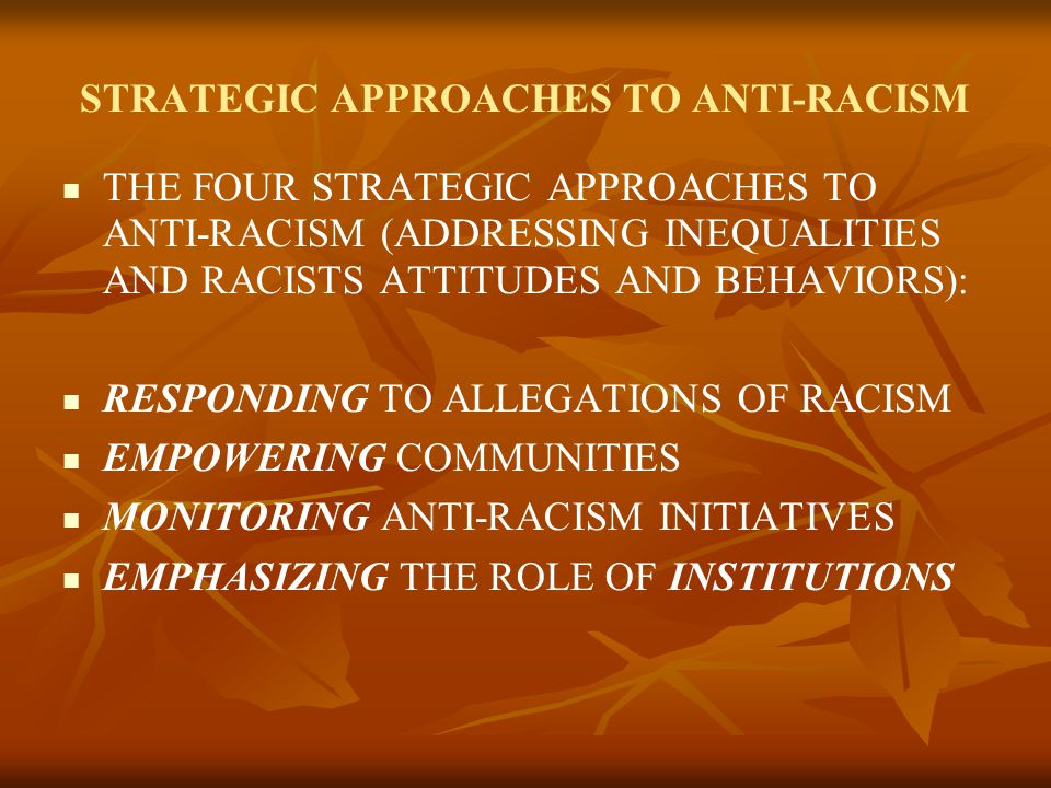 STRATEGIC APPROACHES TO ANTI-RACISM THE FOUR STRATEGIC APPROACHES TO ANTI-RACISM (ADDRESSING INEQUALITIES AND RACISTS ATTITUDES AND BEHAVIORS): RESPONDING TO ALLEGATIONS OF RACISM EMPOWERING COMMUNITIES MONITORING ANTI-RACISM INITIATIVES EMPHASIZING THE ROLE OF INSTITUTIONS