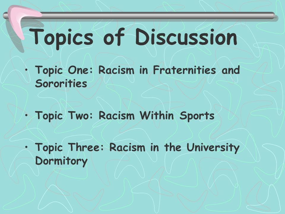 Topics of Discussion Topic One: Racism in Fraternities and Sororities Topic Two: Racism Within Sports Topic Three: Racism in the University Dormitory