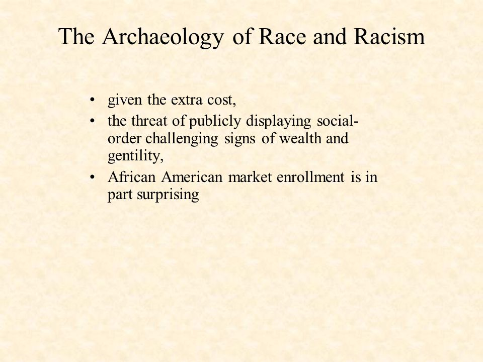 The Archaeology of Race and Racism given the extra cost, the threat of publicly displaying social- order challenging signs of wealth and gentility, African American market enrollment is in part surprising