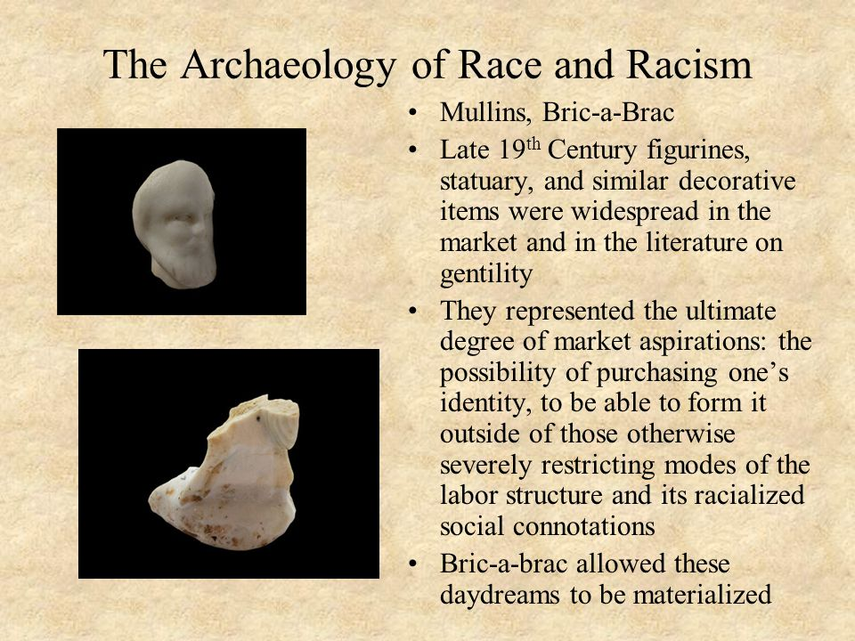 The Archaeology of Race and Racism Mullins, Bric-a-Brac Late 19 th Century figurines, statuary, and similar decorative items were widespread in the market and in the literature on gentility They represented the ultimate degree of market aspirations: the possibility of purchasing one's identity, to be able to form it outside of those otherwise severely restricting modes of the labor structure and its racialized social connotations Bric-a-brac allowed these daydreams to be materialized