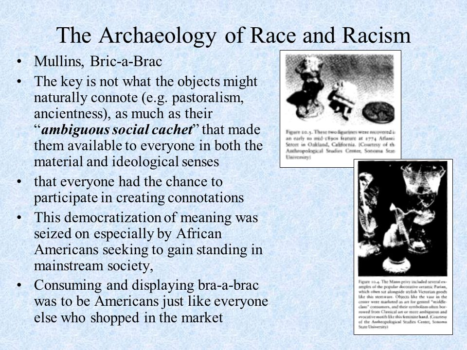 The Archaeology of Race and Racism Mullins, Bric-a-Brac The key is not what the objects might naturally connote (e.g.