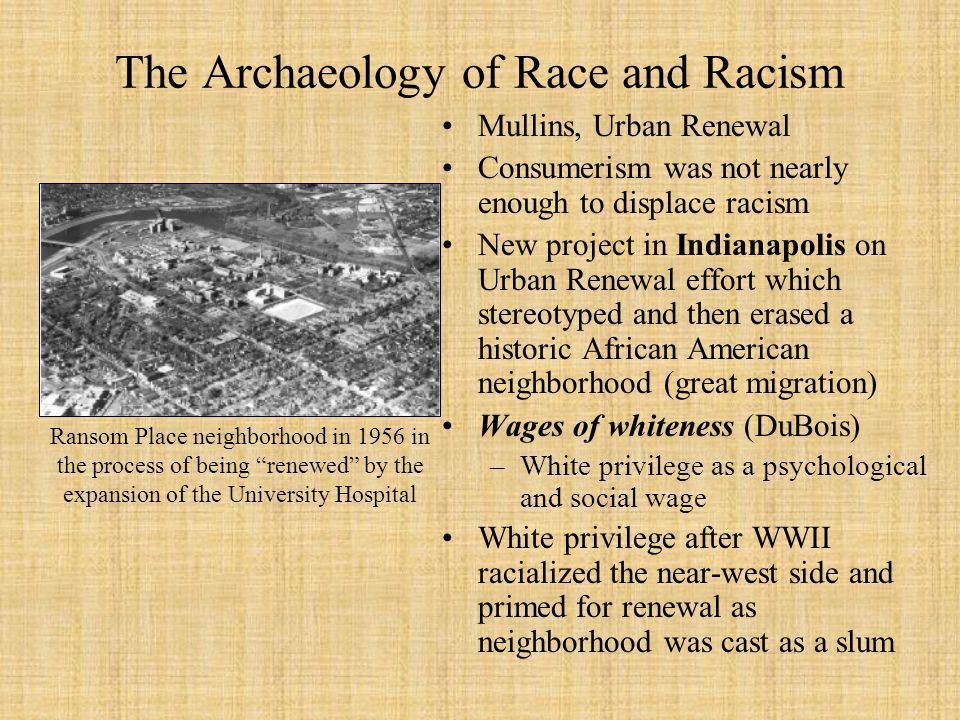 The Archaeology of Race and Racism Mullins, Urban Renewal Consumerism was not nearly enough to displace racism New project in Indianapolis on Urban Renewal effort which stereotyped and then erased a historic African American neighborhood (great migration) Wages of whiteness (DuBois) –White privilege as a psychological and social wage White privilege after WWII racialized the near-west side and primed for renewal as neighborhood was cast as a slum Ransom Place neighborhood in 1956 in the process of being renewed by the expansion of the University Hospital