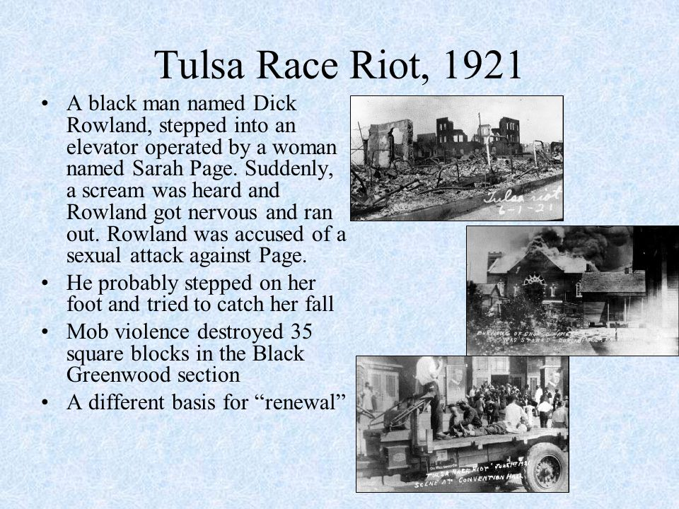 Tulsa Race Riot, 1921 A black man named Dick Rowland, stepped into an elevator operated by a woman named Sarah Page.