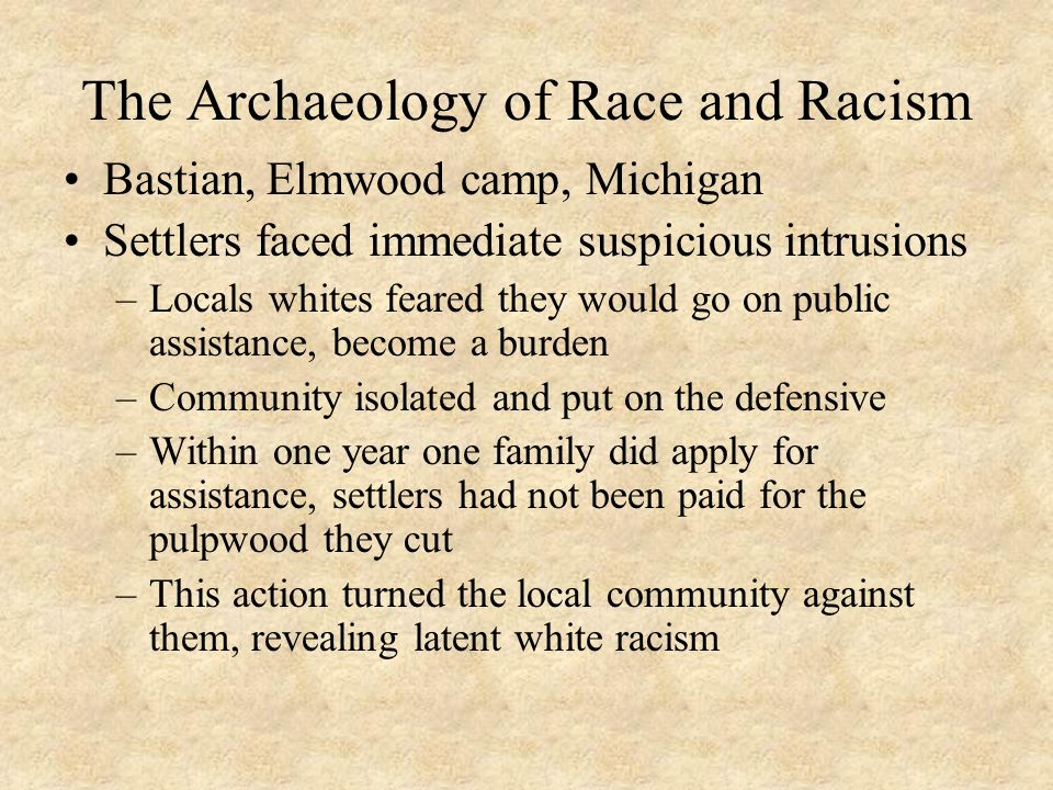 The Archaeology of Race and Racism Bastian, Elmwood camp, Michigan Settlers faced immediate suspicious intrusions –Locals whites feared they would go on public assistance, become a burden –Community isolated and put on the defensive –Within one year one family did apply for assistance, settlers had not been paid for the pulpwood they cut –This action turned the local community against them, revealing latent white racism