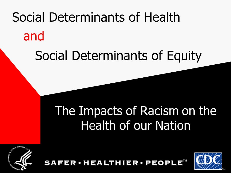 Societal determinants of context Social determinants of health (contexts) Individual behaviors Determine the distribution of different populations into those contexts Determine the range of observed contexts Include capitalism, racism, and other systems of power Determinants of health The social determinants of equity