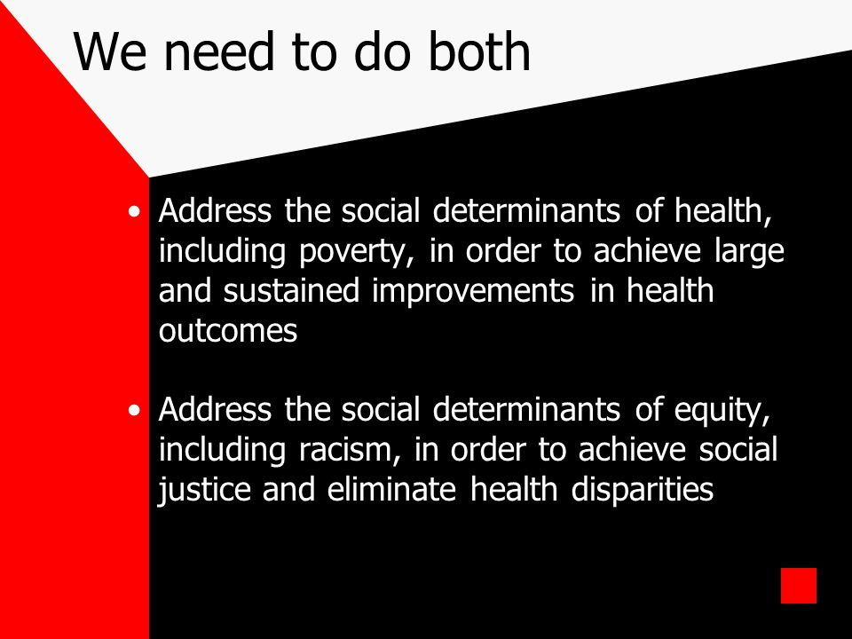 We need to do both Address the social determinants of health, including poverty, in order to achieve large and sustained improvements in health outcom