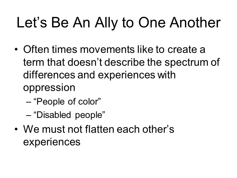 Let's Be An Ally to One Another Often times movements like to create a term that doesn't describe the spectrum of differences and experiences with oppression – People of color – Disabled people We must not flatten each other's experiences