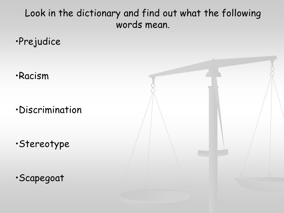 Look in the dictionary and find out what the following words mean. Prejudice Racism Discrimination Stereotype Scapegoat