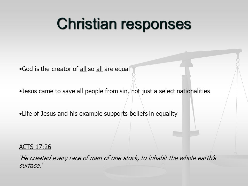 Christian responses God is the creator of all so all are equal Jesus came to save all people from sin, not just a select nationalities Life of Jesus and his example supports beliefs in equality ACTS 17:26 'He created every race of men of one stock, to inhabit the whole earth's surface.'
