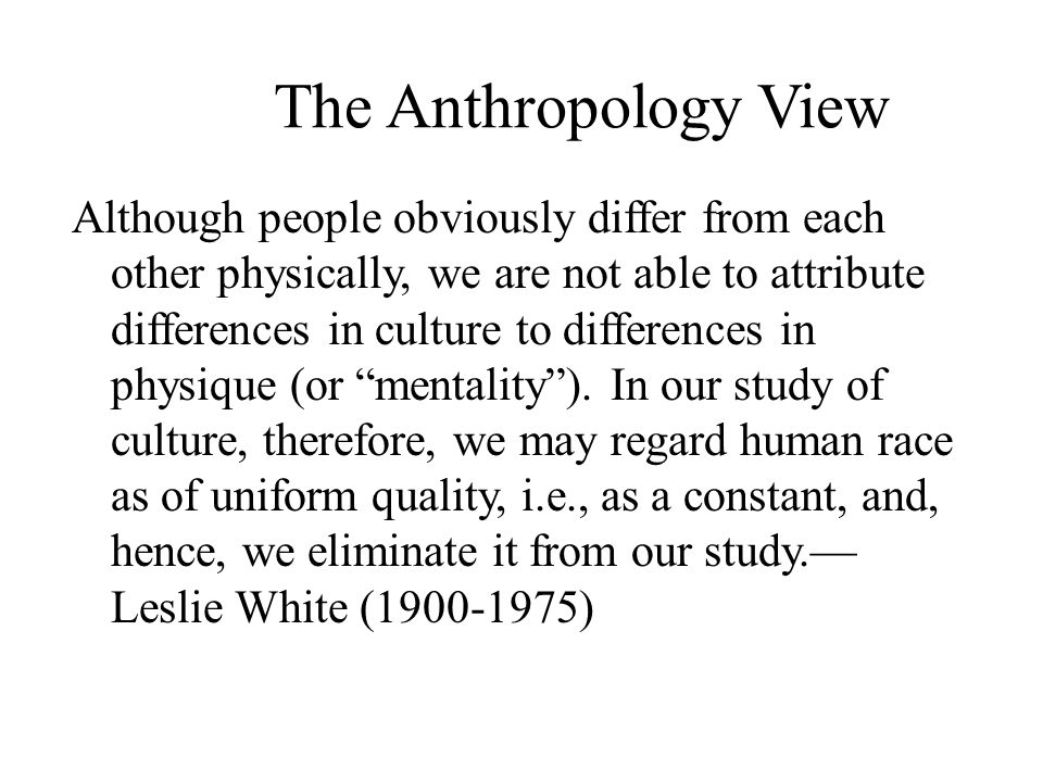 The Anthropology View Although people obviously differ from each other physically, we are not able to attribute differences in culture to differences