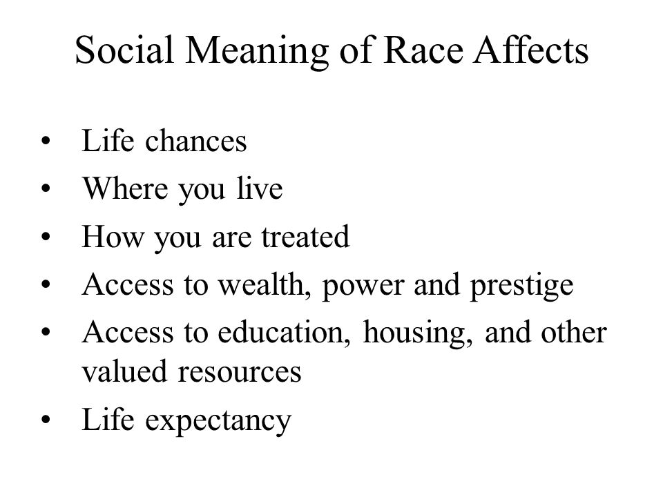 Social Meaning of Race Affects Life chances Where you live How you are treated Access to wealth, power and prestige Access to education, housing, and