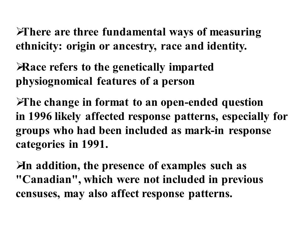  There are three fundamental ways of measuring ethnicity: origin or ancestry, race and identity.  Race refers to the genetically imparted physiognom