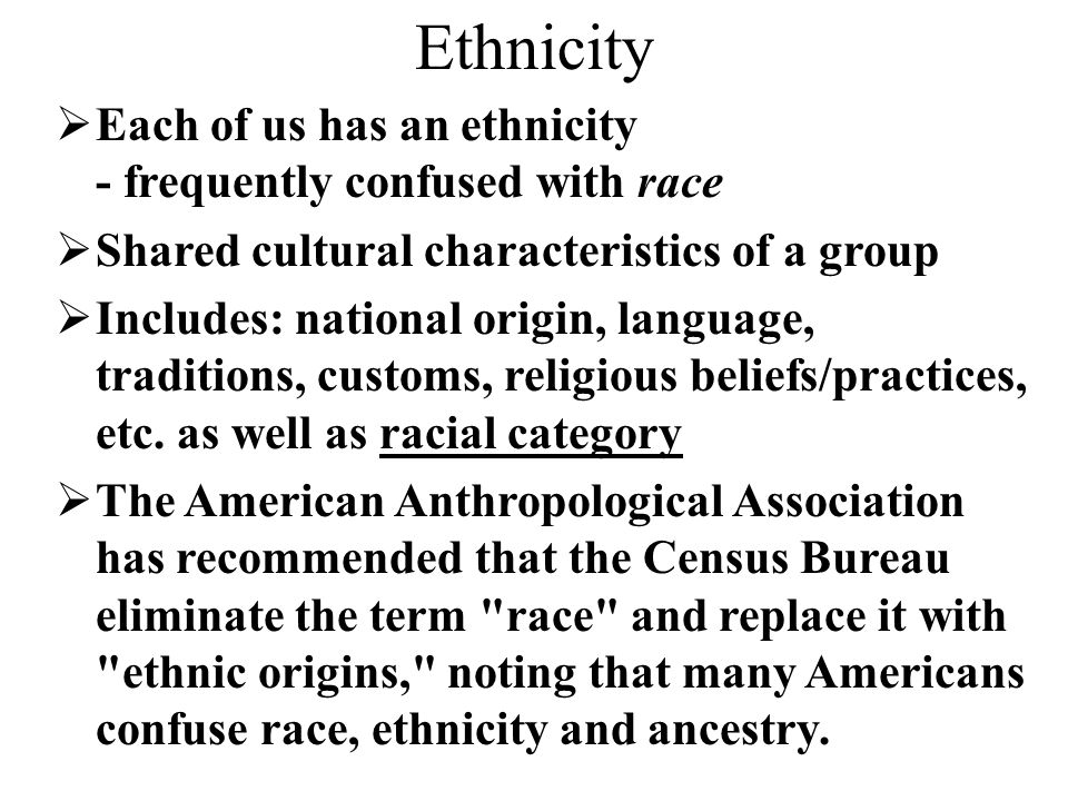 Ethnicity  Each of us has an ethnicity - frequently confused with race  Shared cultural characteristics of a group  Includes: national origin, lang