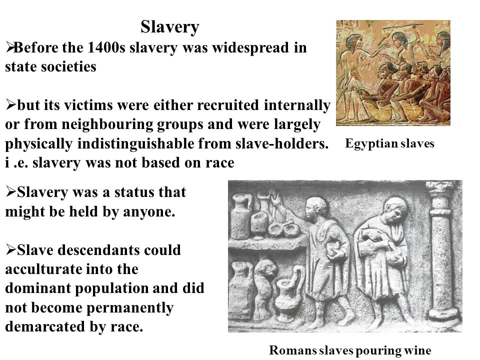 Slavery  Before the 1400s slavery was widespread in state societies  but its victims were either recruited internally or from neighbouring groups an