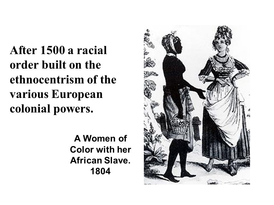After 1500 a racial order built on the ethnocentrism of the various European colonial powers. A Women of Color with her African Slave. 1804