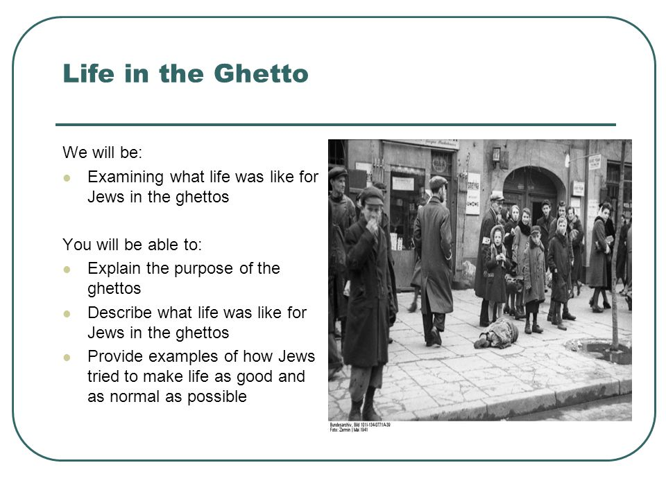 Life in the Ghetto We will be: Examining what life was like for Jews in the ghettos You will be able to: Explain the purpose of the ghettos Describe what life was like for Jews in the ghettos Provide examples of how Jews tried to make life as good and as normal as possible