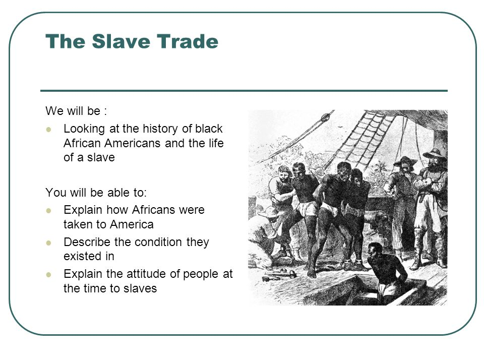 The Slave Trade We will be : Looking at the history of black African Americans and the life of a slave You will be able to: Explain how Africans were taken to America Describe the condition they existed in Explain the attitude of people at the time to slaves