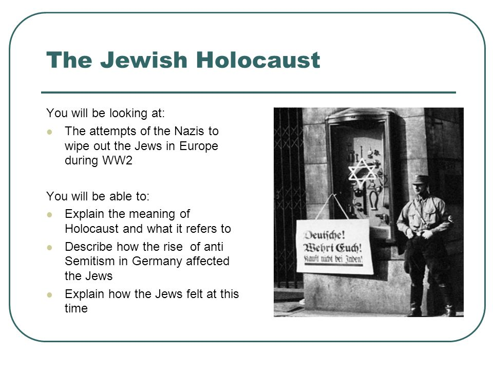 The Jewish Holocaust You will be looking at: The attempts of the Nazis to wipe out the Jews in Europe during WW2 You will be able to: Explain the meaning of Holocaust and what it refers to Describe how the rise of anti Semitism in Germany affected the Jews Explain how the Jews felt at this time