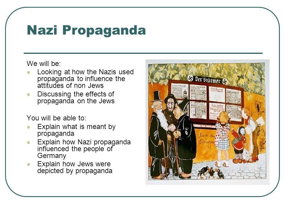 Nazi Propaganda We will be: Looking at how the Nazis used propaganda to influence the attitudes of non Jews Discussing the effects of propaganda on the Jews You will be able to: Explain what is meant by propaganda Explain how Nazi propaganda influenced the people of Germany Explain how Jews were depicted by propaganda