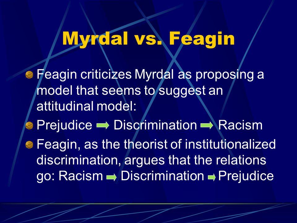 Myrdal vs. Feagin Feagin criticizes Myrdal as proposing a model that seems to suggest an attitudinal model: Prejudice Discrimination Racism Feagin, as