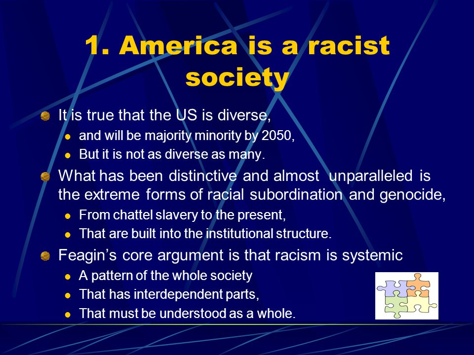 1. America is a racist society It is true that the US is diverse, and will be majority minority by 2050, But it is not as diverse as many. What has be