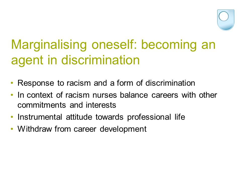 Marginalising oneself: becoming an agent in discrimination Response to racism and a form of discrimination In context of racism nurses balance careers