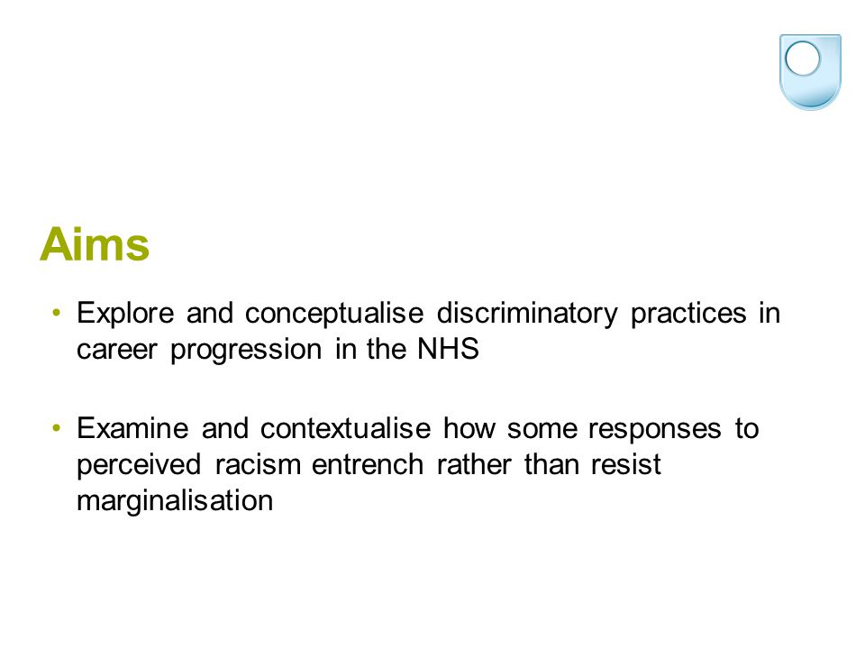 Aims Explore and conceptualise discriminatory practices in career progression in the NHS Examine and contextualise how some responses to perceived rac