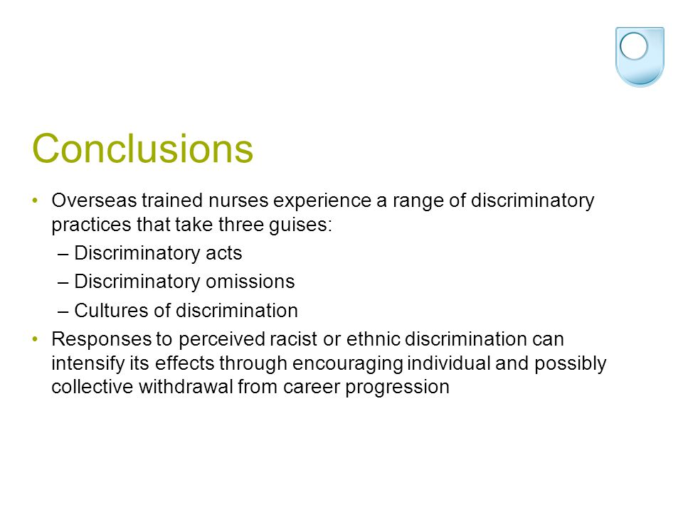 Conclusions Overseas trained nurses experience a range of discriminatory practices that take three guises: –Discriminatory acts –Discriminatory omissi