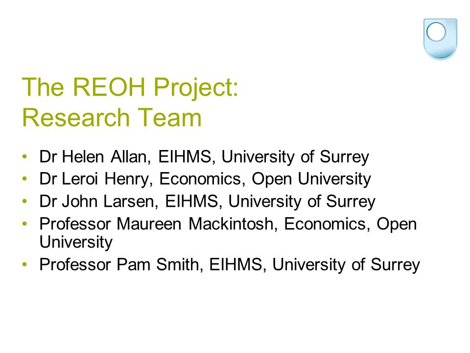 The REOH Project: Research Team Dr Helen Allan, EIHMS, University of Surrey Dr Leroi Henry, Economics, Open University Dr John Larsen, EIHMS, Universi