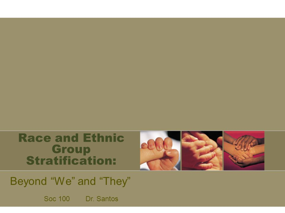 """Race and Ethnic Group Stratification: Beyond """"We"""" and """"They"""" Soc 100Dr. Santos"""