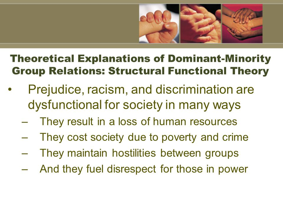 Theoretical Explanations of Dominant-Minority Group Relations: Structural Functional Theory Prejudice, racism, and discrimination are dysfunctional fo