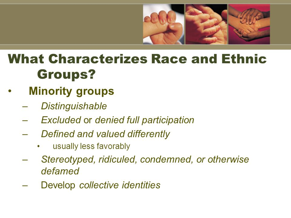 What Characterizes Race and Ethnic Groups? Minority groups –Distinguishable –Excluded or denied full participation –Defined and valued differently usu