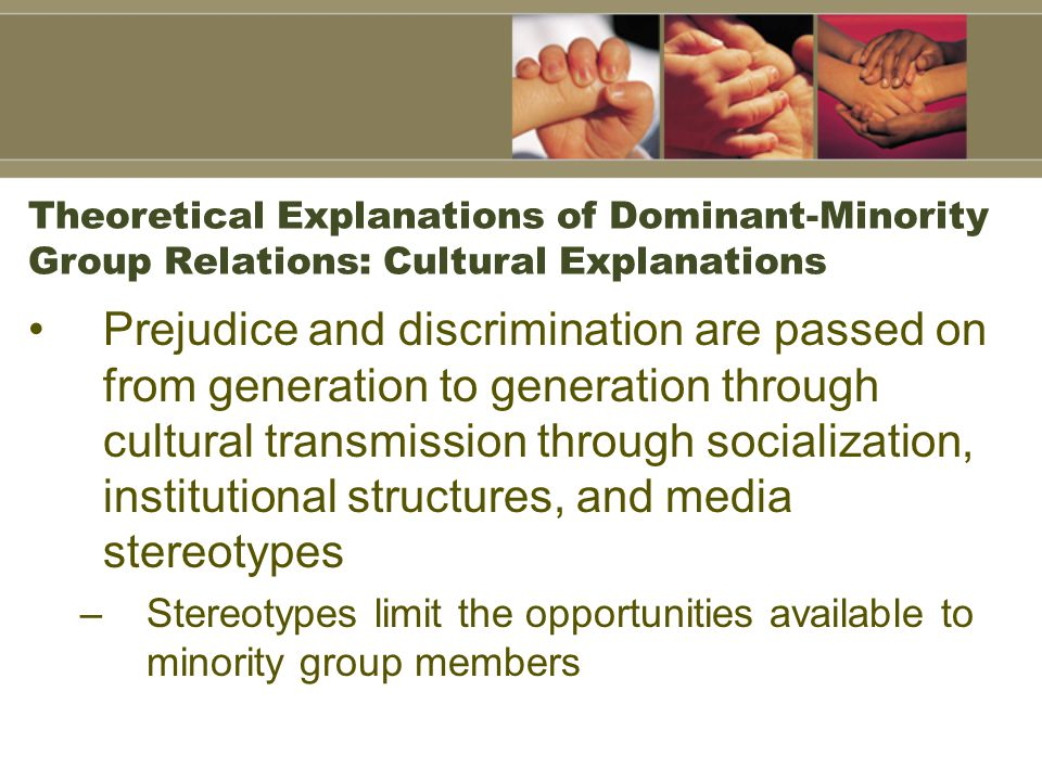 Theoretical Explanations of Dominant-Minority Group Relations: Cultural Explanations Prejudice and discrimination are passed on from generation to gen