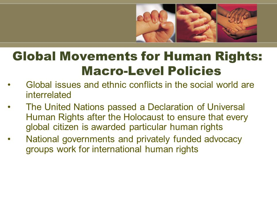 Global Movements for Human Rights: Macro-Level Policies Global issues and ethnic conflicts in the social world are interrelated The United Nations pas