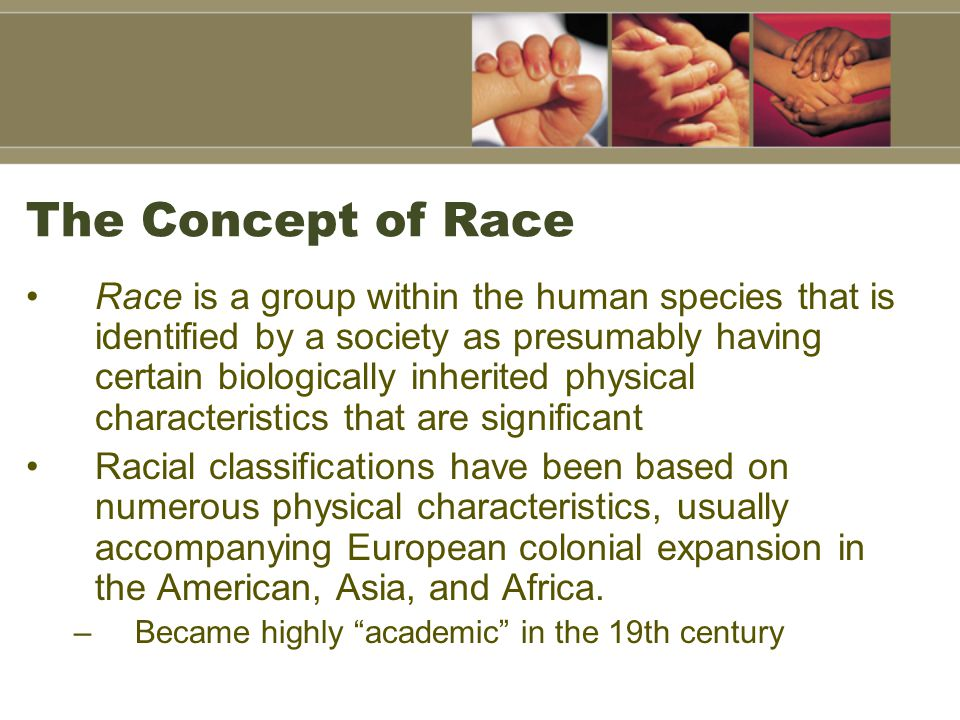 The Concept of Race Race is a group within the human species that is identified by a society as presumably having certain biologically inherited physi