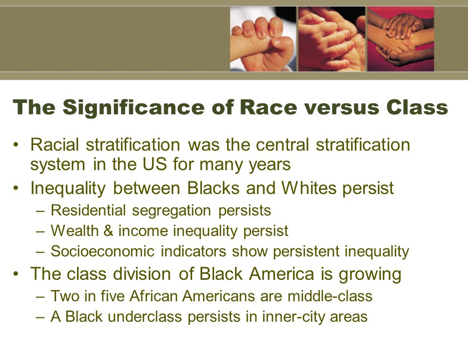 The Significance of Race versus Class Racial stratification was the central stratification system in the US for many years Inequality between Blacks a