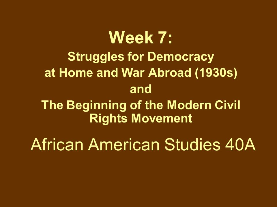 African American Studies 40A Week 7: Struggles for Democracy at Home and War Abroad (1930s) and The Beginning of the Modern Civil Rights Movement