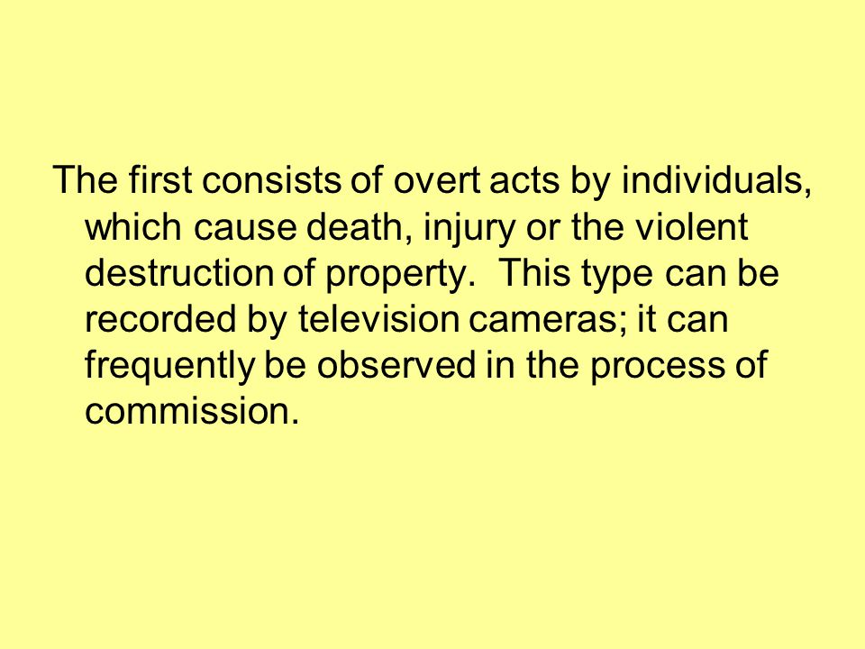 The first consists of overt acts by individuals, which cause death, injury or the violent destruction of property.