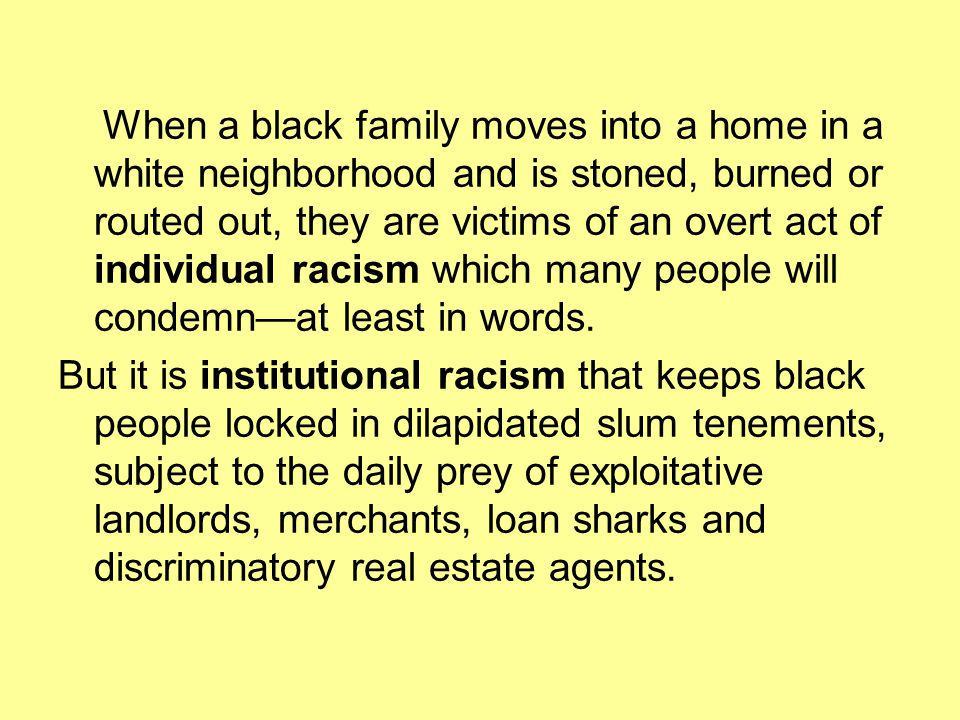 When a black family moves into a home in a white neighborhood and is stoned, burned or routed out, they are victims of an overt act of individual racism which many people will condemn—at least in words.
