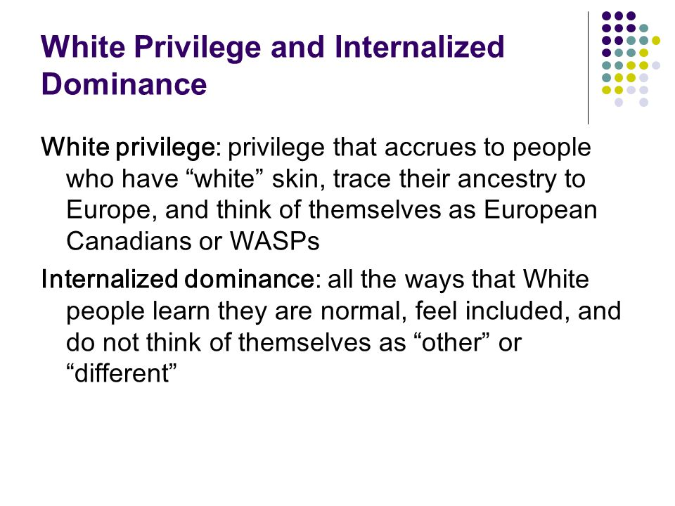 """White Privilege and Internalized Dominance White privilege: privilege that accrues to people who have """"white"""" skin, trace their ancestry to Europe, an"""