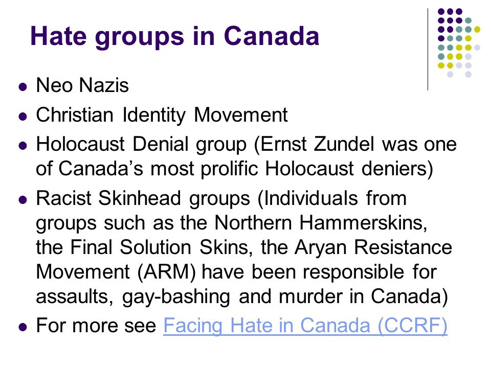 Hate groups in Canada Neo Nazis Christian Identity Movement Holocaust Denial group (Ernst Zundel was one of Canada's most prolific Holocaust deniers)