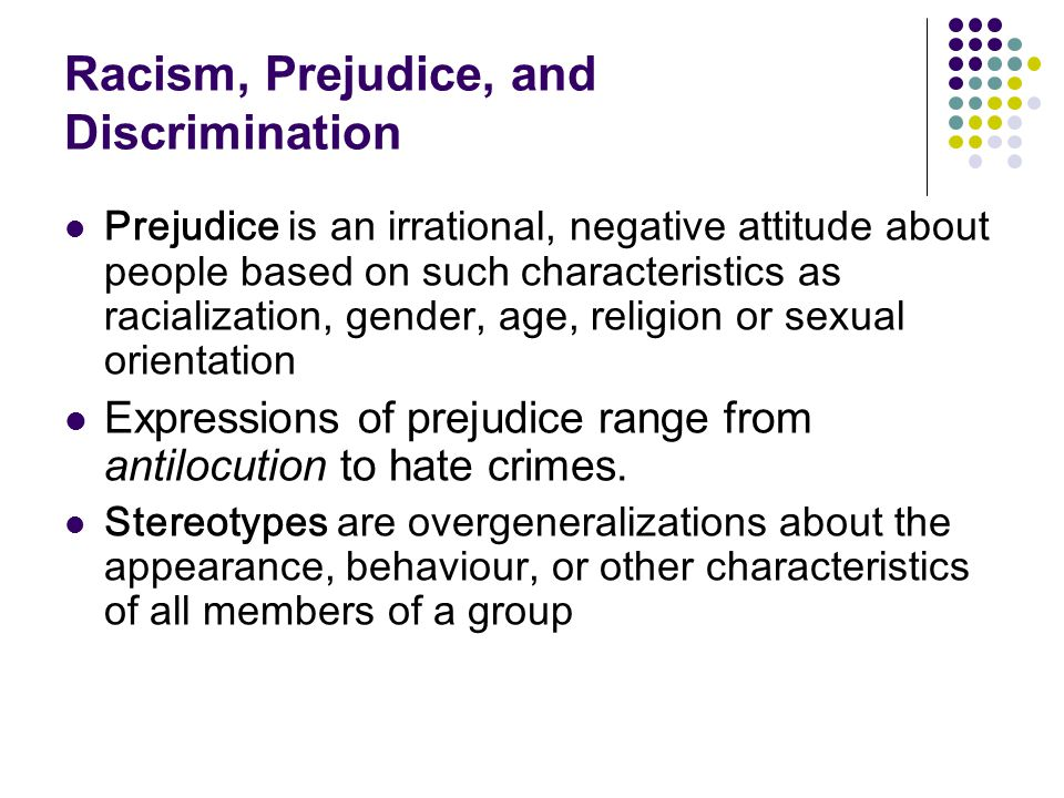 Racism, Prejudice, and Discrimination Prejudice is an irrational, negative attitude about people based on such characteristics as racialization, gende